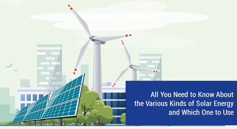 All You Need to Know About the Various Kinds of Solar Energy and Which One to Use